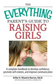 The Everything Parent's Guide To Raising Girls: A Complete Handbook to Develop Confidence, Promote Self-Esteem and Improve Communication ebook by Erika V. Shearin Karres,Rebecca Rutledge