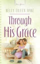 Through His Grace eBook by Kelly Eileen Hake