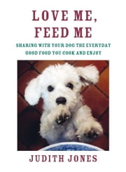 Love Me, Feed Me - Sharing with Your Dog the Everyday Good Food You Cook and Enjoy ebook by Judith Jones