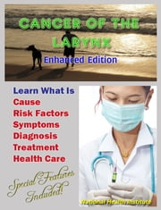 Cancer of the Larynx - Learn What Is Cause, Risk Factors, Symptoms, Diagnosis, Treatment, Health Care ebook by National Cancer Institute