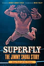Superfly - The Jimmy Snuka Story ebook by Jimmy Snuka,Jon Chattman,Rowdy Roddy Piper,Mick Foley