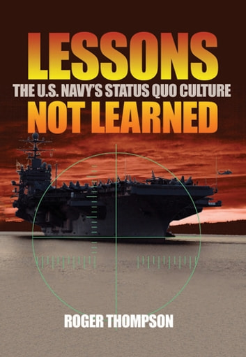 Lessons Not Learned - The U.S. Navy's Status Quo Culture ebook by Roger Thompson