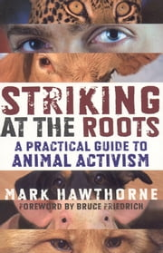 Striking At The Roots: A Practical Gt An - A Practical Guide to Animal Activism ebook by Hawthorne,Vieira