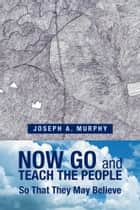 Now Go and Teach the People ebook by Joseph A. Murphy