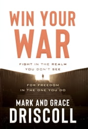 Win Your War - FIGHT in the Realm You Don't See for FREEDOM in the One You Do ebook by Mark Driscoll, Grace Driscoll