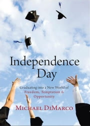 Independence Day - Graduating into a New World of Freedom, Temptation, and Opportunity ebook by Michael DiMarco