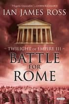 Battle For Rome: Twilight of Empire: Book Three (Twilight of Empire) ebook by Ian James Ross