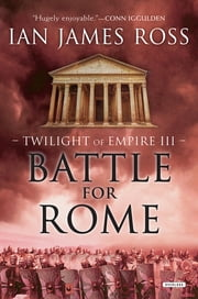 Battle For Rome: Twilight of Empire: Book Three ebook by Ian James Ross
