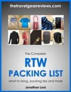 The Complete RTW Packing List: What to Bring, Packing Tips, Packing Light and More ebook by Jonathan Looi