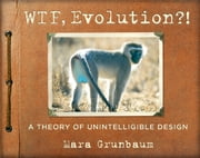 WTF, Evolution?! - A Theory of Unintelligible Design ebook by Mara Grunbaum