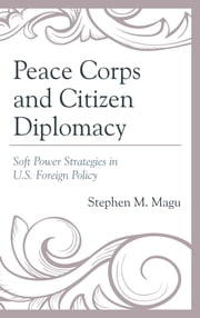 Peace Corps and Citizen Diplomacy - Soft Power Strategies in U.S. Foreign Policy ebook by Stephen M. Magu