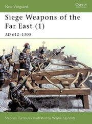 Siege Weapons of the Far East (1) - AD 612-1300 ebook by Stephen Turnbull,Wayne Reynolds