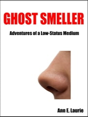 Ghostsmeller: Adventures of a Low-Status Medium ebook by Ann E. Laurie