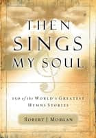 Then Sings My Soul - 150 of the World's Greatest Hymn Stories ebook by Robert Morgan