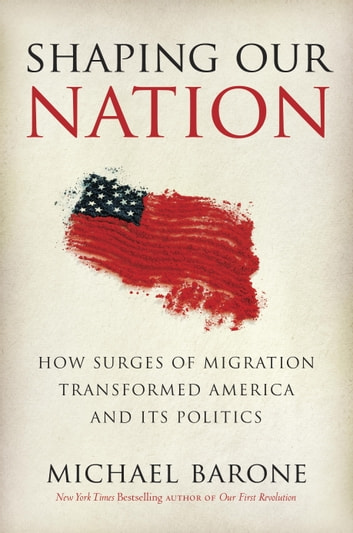 Shaping Our Nation - How Surges of Migration Transformed America and Its Politics ebook by Michael Barone