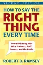 How to Say the Right Thing Every Time - Communicating Well With Students, Staff, Parents, and the Public eBook by Robert D. Ramsey