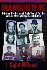 Manhunters - Criminal Profilers and Their Search for the World's Most Wanted Serial Killers ebook by Colin Wilson