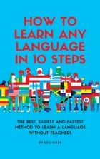 How to Learn Any language in 10 Steps - The Best, Easiest and Fastest Method to Learn A Language Without Teachers ebook by Neil Mars