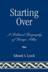 Starting Over - A Political Biography of George Allen ebook by Edward A. Lynch
