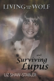 LIVING WITH THE WOLF and Surviving Lupus ebook by Liz Shaw-Stabler