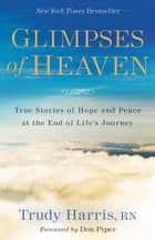 Glimpses of Heaven - True Stories of Hope and Peace at the End of Life's Journey ebook by John Burke, Trudy RN Harris