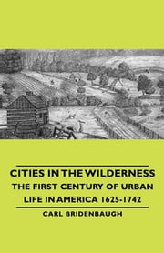 Cities in the Wilderness - The First Century of Urban Life in America 1625-1742 ebook by Carl Bridenbaugh,