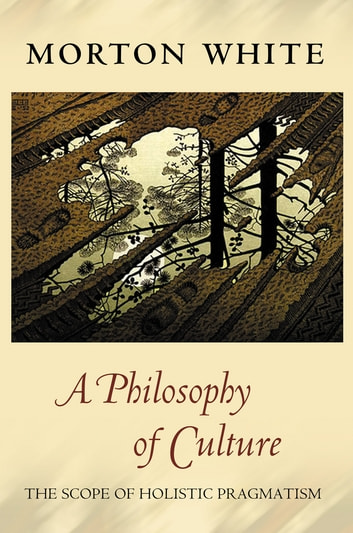 A Philosophy of Culture - The Scope of Holistic Pragmatism ebook by Morton White