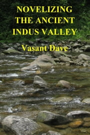 Novelizing the Ancient Indus Valley ebook by Vasant Davé