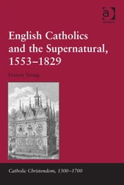 English Catholics and the Supernatural, 1553–1829 ebook by Dr Francis Young,Professor Giorgio Caravale,Professor Ralph Keen,Professor J Christopher Warner