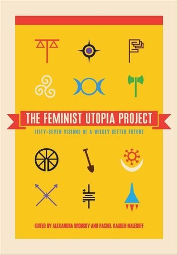 The Feminist Utopia Project - Fifty-Seven Visions of a Wildly Better Future ebook by