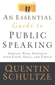 Essential Guide to Public Speaking, An - Serving Your Audience with Faith, Skill, and Virtue ebook by Quentin J. Schultze