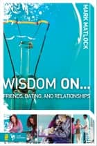 Wisdom On … Friends, Dating, and Relationships ebook by Mark Matlock