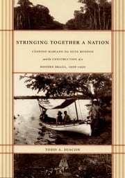 Stringing Together a Nation - Cândido Mariano da Silva Rondon and the Construction of a Modern Brazil, 1906–1930 ebook by Todd A. Diacon