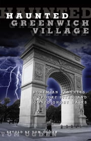 Haunted Greenwich Village - Bohemian Banshees, Spooky Sites, and Gonzo Ghost Walks ebook by Tom Ogden