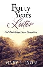Forty Years Later - God'S Faithfulness Across Generations ebook by Mary L. Lyon