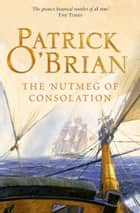 The Nutmeg of Consolation (Aubrey/Maturin Series, Book 14) ebook by Patrick O'Brian