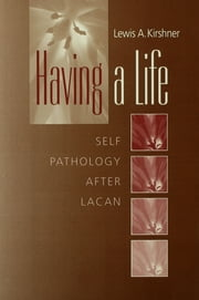 Having A Life - Self Pathology after Lacan ebook by Lewis A. Kirshner