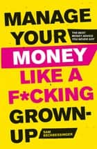 Manage Your Money Like a F*cking Grown-Up - The Best Money Advice You Never Got eBook by Sam Beckbessinger