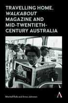 Travelling Home, 'Walkabout Magazine' and Mid-Twentieth-Century Australia ekitaplar by Mitchell Rolls, Anna Johnston