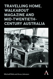 Travelling Home, 'Walkabout Magazine' and Mid-Twentieth-Century Australia ebook by Mitchell Rolls,Anna Johnston