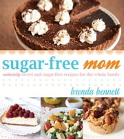 Sugar-Free Mom - Naturally Sweet and Sugar-Free Recipes for the Whole Family ebook by Brenda Bennett