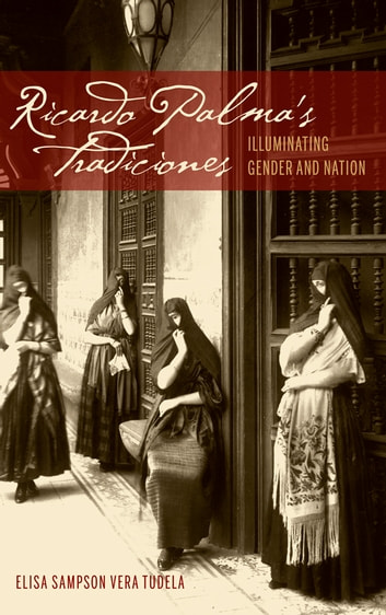 Ricardo Palma's Tradiciones - Illuminating Gender and Nation ebook by Elisa Sampson Vera Tudela