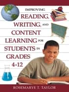 Improving Reading, Writing, and Content Learning for Students in Grades 4-12 ebook by Rosemarye T. Taylor