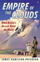 Empire of the Clouds: When Britain's Aircraft Ruled the World - When Britain's Aircraft Ruled the World ebook by James Hamilton-Paterson