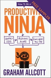 How to be a Productivity Ninja - FREE SAMPLER - Worry Less, Achieve More and Love What You Do ebook by Graham Allcott