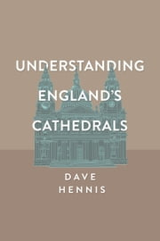 Understanding England's Cathedrals ebook by Dave Hennis