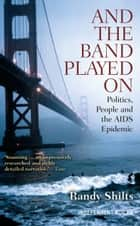 And the Band Played On - Politics, People and the AIDS Epidemic ebook by Randy Shilts