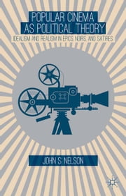 Popular Cinema as Political Theory - Idealism and Realism in Epics, Noirs, and Satires ebook by J. Nelson