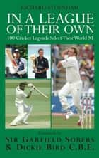 In a League of their Own: 100 Cricket Legends Select Their World XI ebook by Richard Sydenham