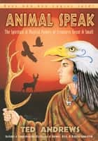 Animal Speak: The Spiritual & Magical Powers Of Creatures Great And Small - The Spiritual & Magical Powers of Creatures Great and Small ebook by Ted Andrews